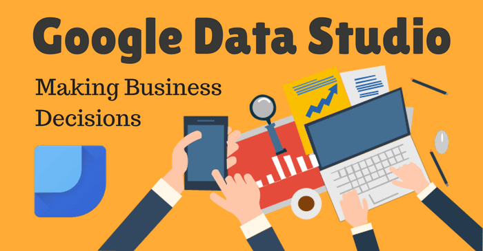 Google Data Studio: Influence Business Decisions