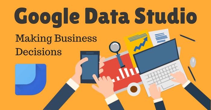 Google Data Studio: Making Business Decisions